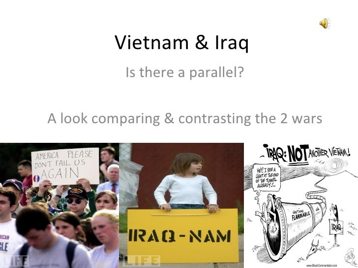 Vietnam & Iraq           Is there a parallel?A look comparing & contrasting the 2 wars