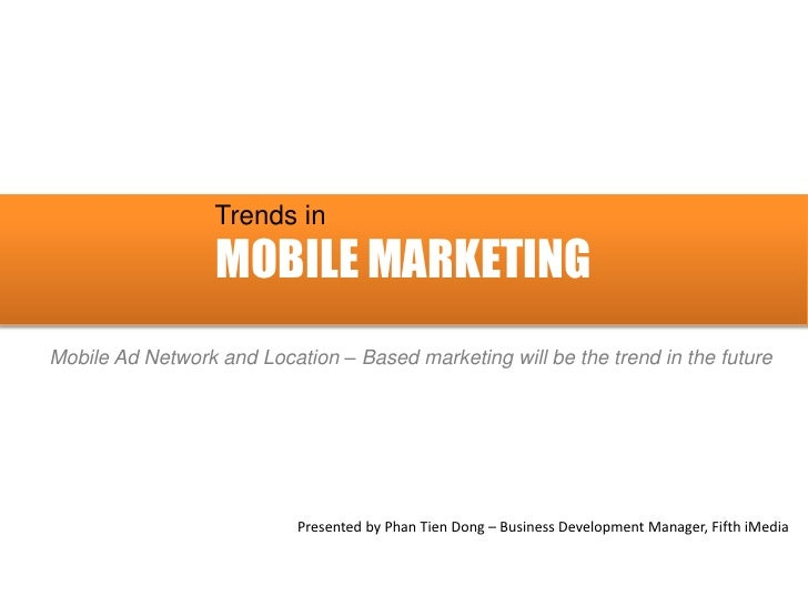 Trends in                  MOBILE MARKETINGMobile Ad Network and Location – Based marketing will be the trend in the futur...