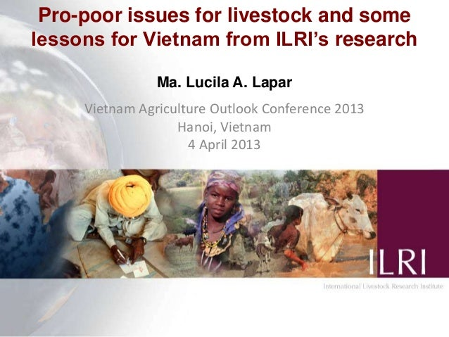 Pro-poor issues for livestock and some lessons for Vietnam from ILRI's research Ma. Lucila A. Lapar Vietnam Agriculture Ou...
