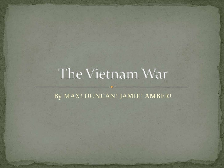 By MAX! DUNCAN! JAMIE! AMBER!<br />The Vietnam War<br />