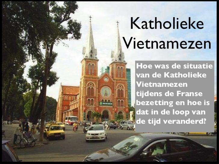Katholieke Vietnamezen Hoe was de situatie van de Katholieke Vietnamezen tijdens de Franse bezetting en hoe is dat in de l...