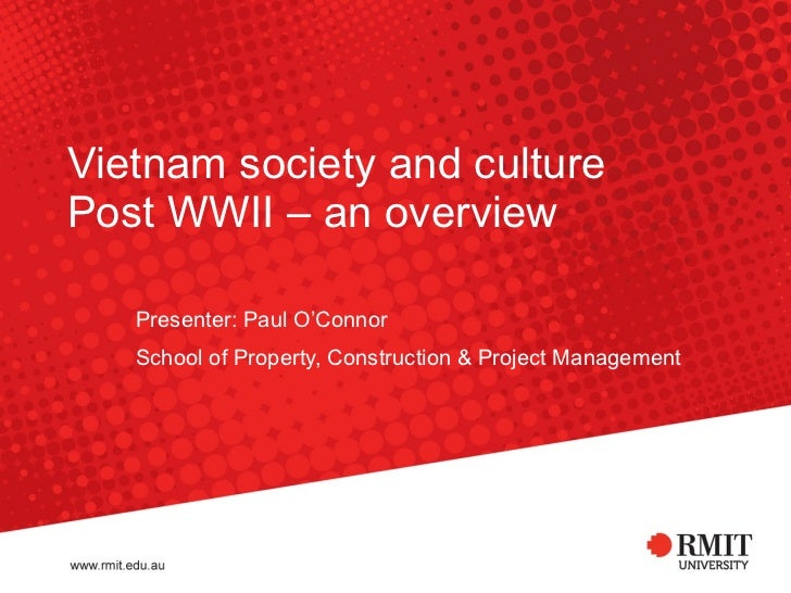 Vietnam society and culture Post WWII – an overview  Presenter: Paul O'Connor School of Property, Construction & Project M...