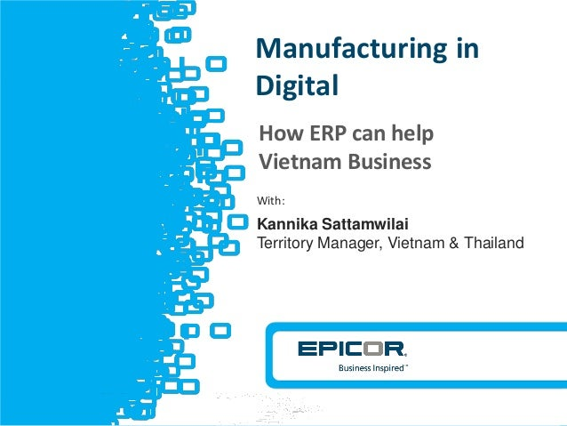 © 2012 Epicor Software Corporation v How ERP can help Vietnam Business Manufacturing in Digital With: Kannika Sattamwilai ...
