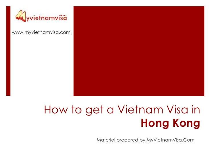 www.myvietnamvisa.com<br />How to get a Vietnam Visa in Hong Kong<br />Material prepared by MyVietnamVisa.Com<br />