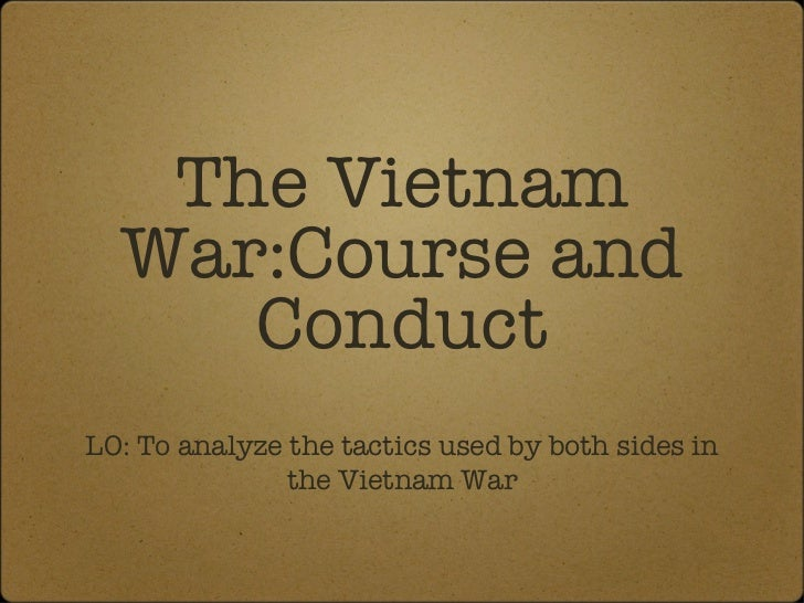 The Vietnam  War:Course and     ConductLO: To analyze the tactics used by both sides in               the Vietnam War