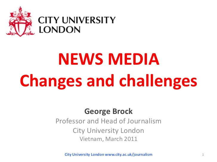 NEWS MEDIAChanges and challenges<br />George Brock<br />Professor and Head of Journalism<br />City University London<br />...