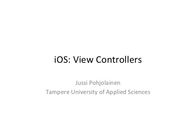 iOS:	  View	  Controllers	              Jussi	  Pohjolainen	  Tampere	  University	  of	  Applied	  Sciences