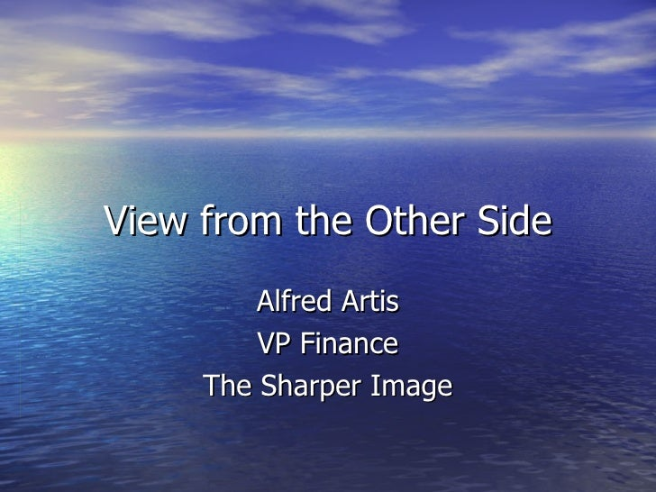 View from the Other Side Alfred Artis VP Finance The Sharper Image