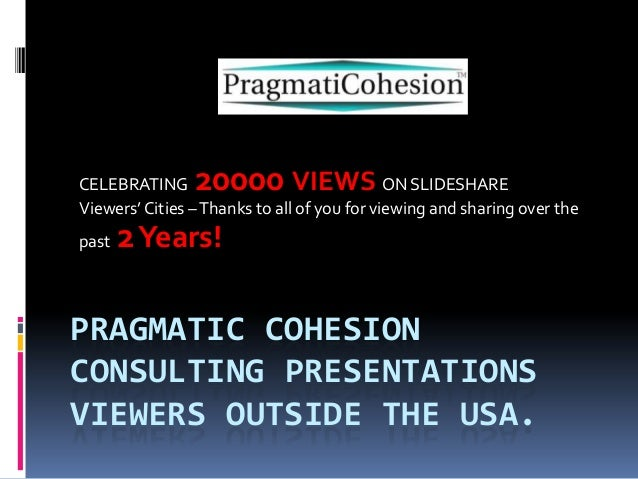 PRAGMATIC COHESIONCONSULTING PRESENTATIONSVIEWERS OUTSIDE THE USA.CELEBRATING 20000 VIEWS ON SLIDESHAREViewers' Cities –Th...