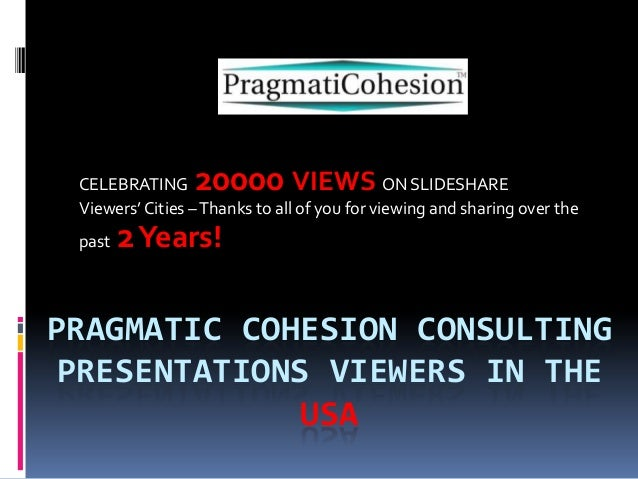 PRAGMATIC COHESION CONSULTINGPRESENTATIONS VIEWERS IN THEUSACELEBRATING 20000 VIEWS ON SLIDESHAREViewers' Cities –Thanks t...