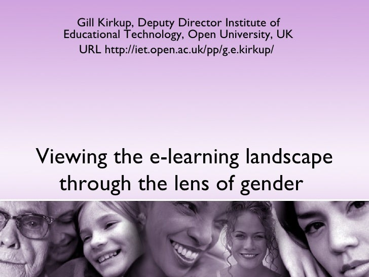 Viewing the e-learning landscape through the lens of gender  Gill Kirkup, Deputy Director Institute of Educational Technol...