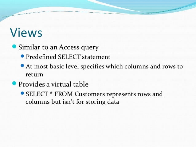 ViewsSimilar to an Access query  Predefined SELECT statement  At most basic level specifies which columns and rows to  ...