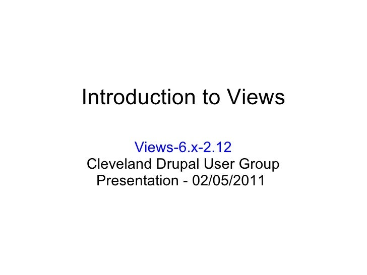 Introduction to Views Views-6.x-2.12 Cleveland Drupal User Group Presentation -02/05/2011