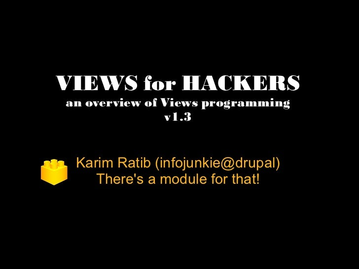 VIEWS for HACKERS an overview of Views programming v1.3 Karim Ratib (infojunkie@drupal) There's a module for that!