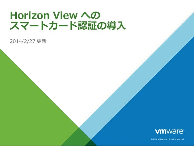 © 2014 VMware Inc. All rights reserved. Horizon View への スマートカード認証の導入 2014/2/27 更新