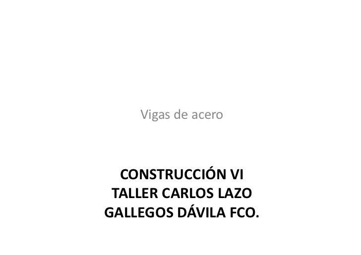 Vigas de acero   CONSTRUCCIÓN VI  TALLER CARLOS LAZO GALLEGOS DÁVILA FCO.