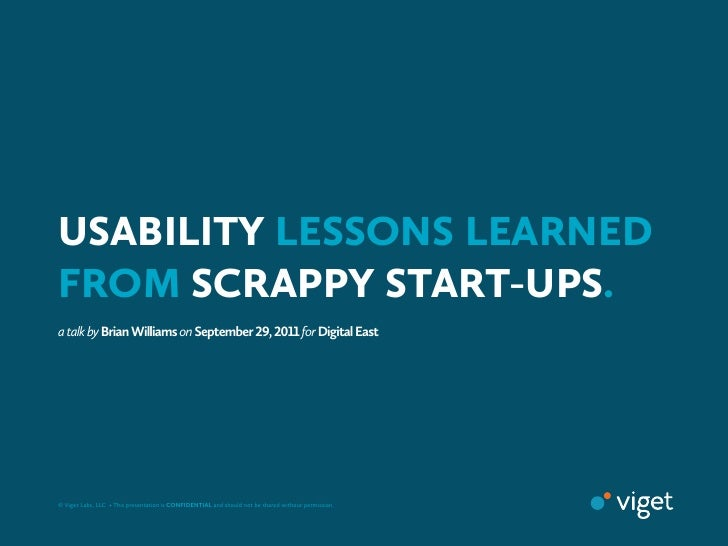 USABILITY LESSONS LEARNEDFROM SCRAPPY START-UPS.a talk by Brian Williams on September ,  for Digital East© Viget Lab...