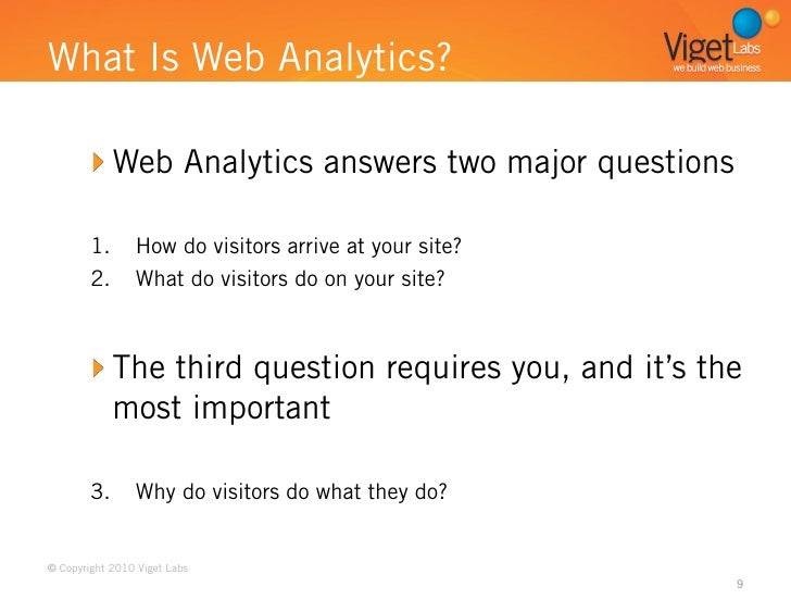 What Is Web Analytics?         Web Analytics answers two major questions        1.  How do visitors arrive at your site?  ...