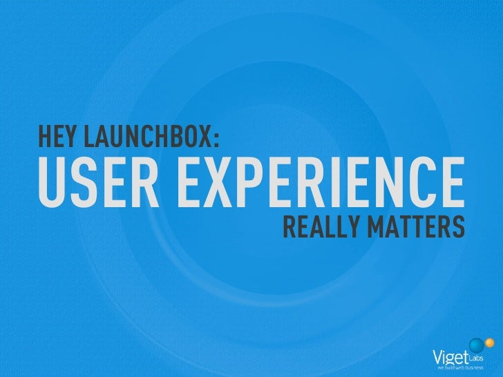 HEY LAUNCHBOX: USER EXPERIENCE          REALLY MATTERS