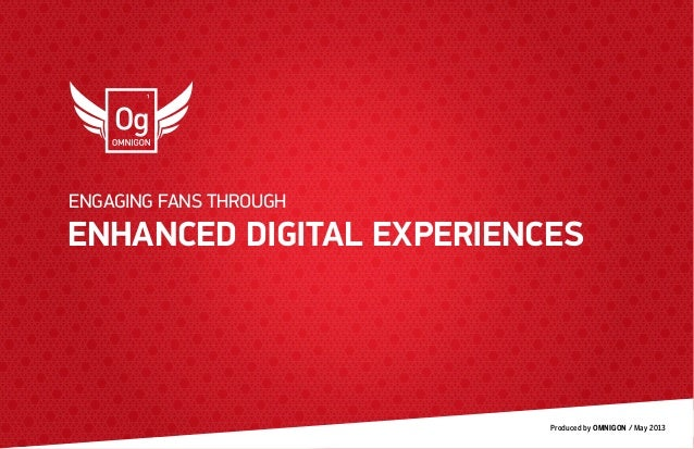 Produced by OMNIGON / May 2013ENHANCED DIGITAL EXPERIENCESENGAGING FANS THROUGH