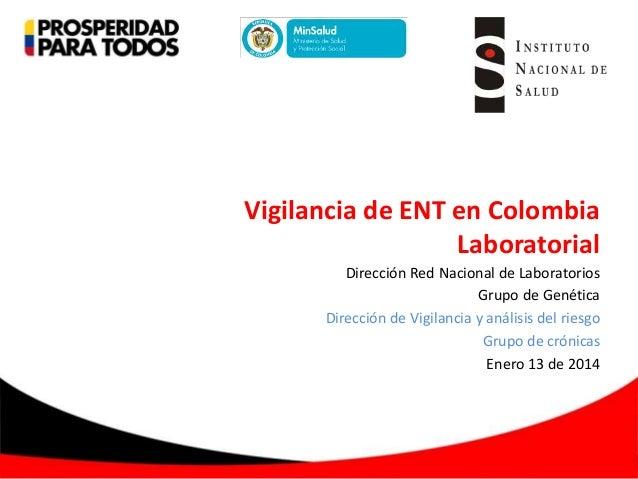 Vigilancia de ENT en Colombia Laboratorial Dirección Red Nacional de Laboratorios Grupo de Genética Dirección de Vigilanci...