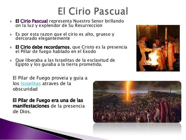  El Cirio Pascual representa Nuestro Senor brillando on la luz y explendor de Su Resurreccion  Es por esta razon que el ...