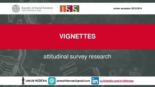 winter semester 2013/2014  VIGNETTES attitudinal survey research  JAKUB RŮŽIČKA  jameslittlerose@gmail.com  cz.linkedin.co...