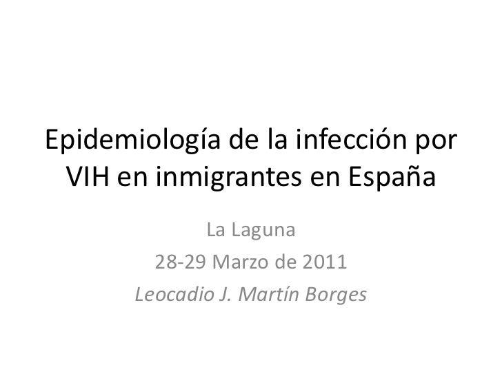 Epidemiología de la infección por VIH en inmigrantes en España<br />La Laguna<br />28-29 Marzo de 2011<br />Leocadio J. Ma...