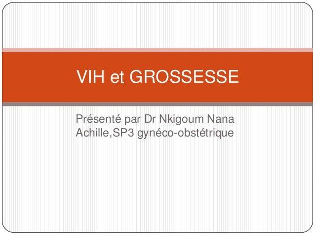 Présenté par Dr Nkigoum Nana Achille,SP3 gynéco-obstétrique VIH et GROSSESSE