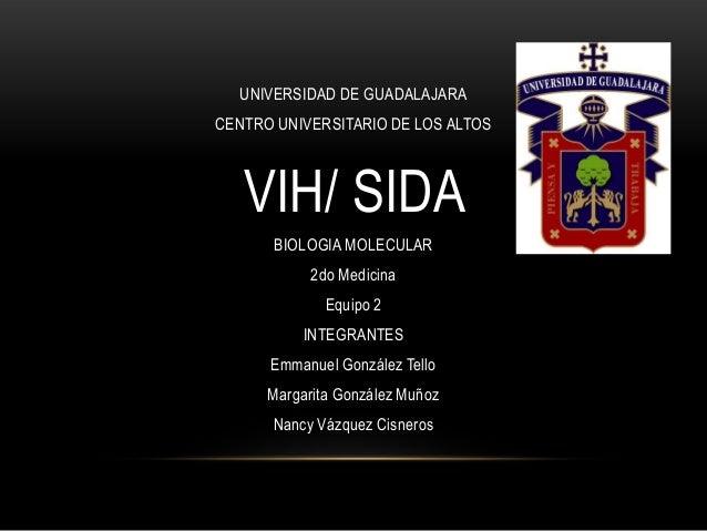 UNIVERSIDAD DE GUADALAJARA CENTRO UNIVERSITARIO DE LOS ALTOS VIH/ SIDA BIOLOGIA MOLECULAR 2do Medicina Equipo 2 INTEGRANTE...