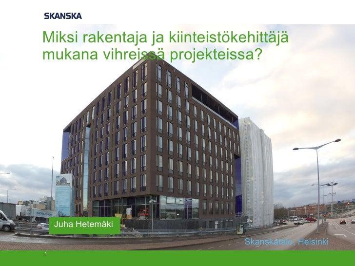 Miksi rakentaja ja kiinteistökehittäjämukana vihreissä projekteissa?    Juha Hetemäki                               Skansk...