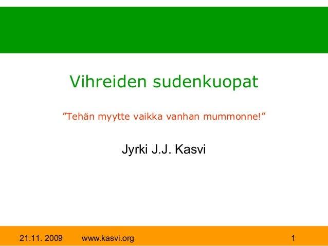"""Vihreiden sudenkuopat          """"Tehän myytte vaikka vanhan mummonne!""""                        Jyrki J.J. Kasvi21.11. 2009  ..."""