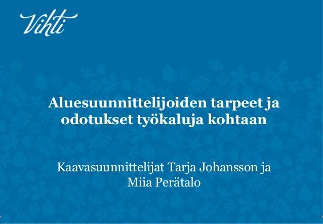 [Kestävän aluesuunnittelun työkalut käyttöön 3.10.2013] Miia Perätalo ja Petra Ståhl, Vihdin kunta: Aluesuunnittelijoiden tarpeet ja odotukset työkaluja kohtaan