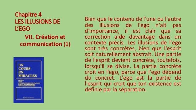 Chapitre 4 LES ILLUSIONS DE L'EGO VII. Création et communication (1) Bien que le contenu de l'une ou l'autre des illusions...