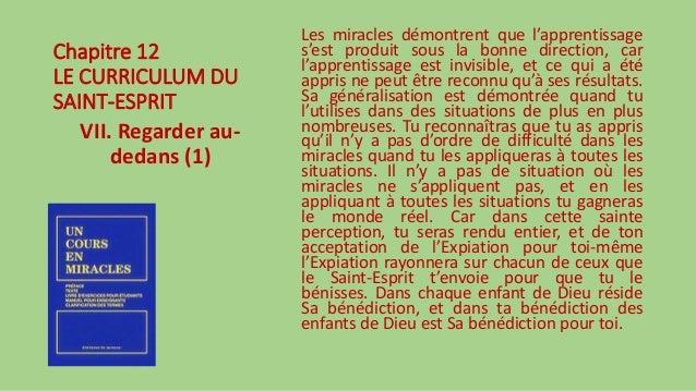 Chapitre 12 LE CURRICULUM DU SAINT-ESPRIT VII. Regarder au- dedans (1) Les miracles démontrent que l'apprentissage s'est p...
