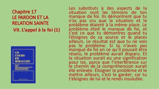 Chapitre 17 LE PARDON ET LA RELATION SAINTE VII. L'appel à la foi (1) Les substituts à des aspects de la situation sont le...