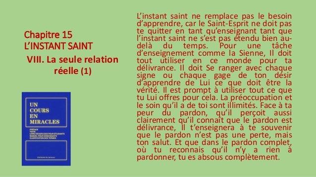 Chapitre 15 L'INSTANT SAINT VIII. La seule relation réelle (1) L'instant saint ne remplace pas le besoin d'apprendre, car ...