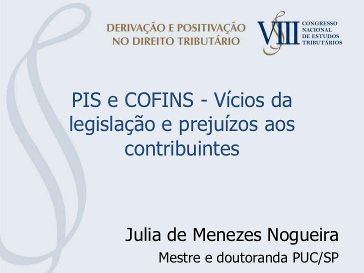 PIS e COFINS - Vícios da legislação e prejuízos aos contribuintes Julia de Menezes Nogueira Mestre e doutoranda PUC/SP
