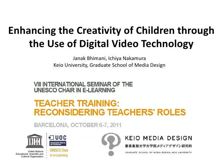 Enhancing the Creativity of Children through    the Use of Digital Video Technology                 Janak Bhimani, Ichiya ...
