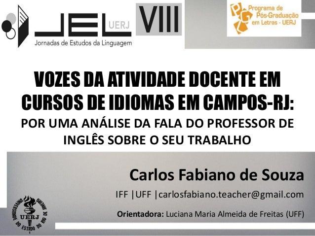 Carlos Fabiano de Souza IFF |UFF |carlosfabiano.teacher@gmail.com VOZES DA ATIVIDADE DOCENTE EM CURSOS DE IDIOMAS EM CAMPO...