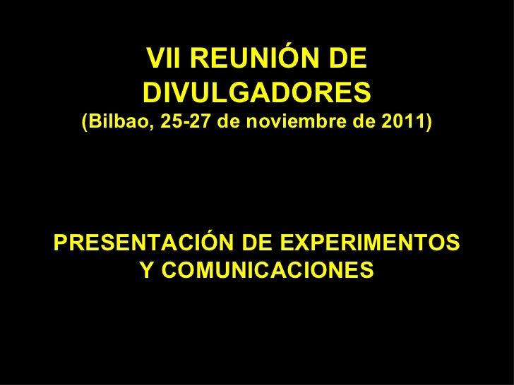 VII REUNIÓN DE DIVULGADORES (Bilbao, 25-27 de noviembre de 2011) PRESENTACIÓN DE EXPERIMENTOS Y COMUNICACIONES