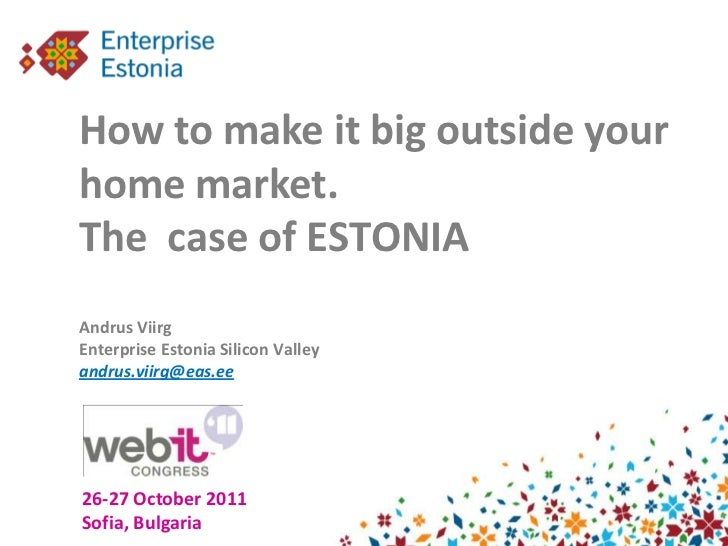 How to make it big outside yourhome market.The case of ESTONIAAndrus ViirgEnterprise Estonia Silicon Valleyandrus.viirg@ea...