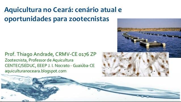 Aquicultura no Ceará: cenário atual e oportunidades para zootecnistas  Prof. Thiago Andrade, CRMV-CE 0176 ZP Zootecnista, ...