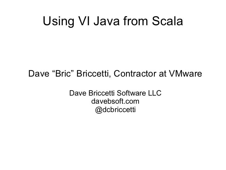 """Using VI Java from ScalaDave """"Bric"""" Briccetti, Contractor at VMware          Dave Briccetti Software LLC                da..."""