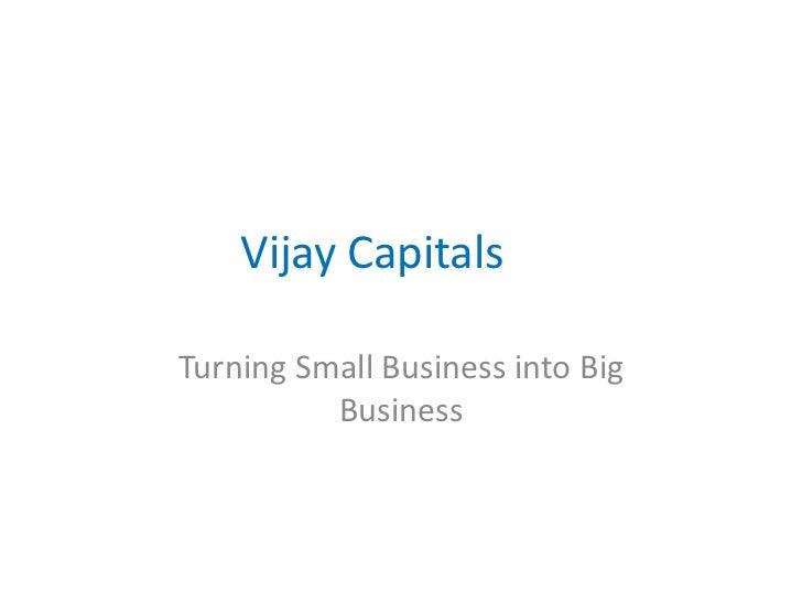 Vijay CapitalsTurning Small Business into Big          Business