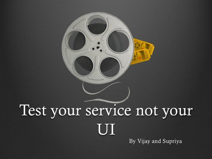 Test your service not your             UI                 By Vijay and Supriya