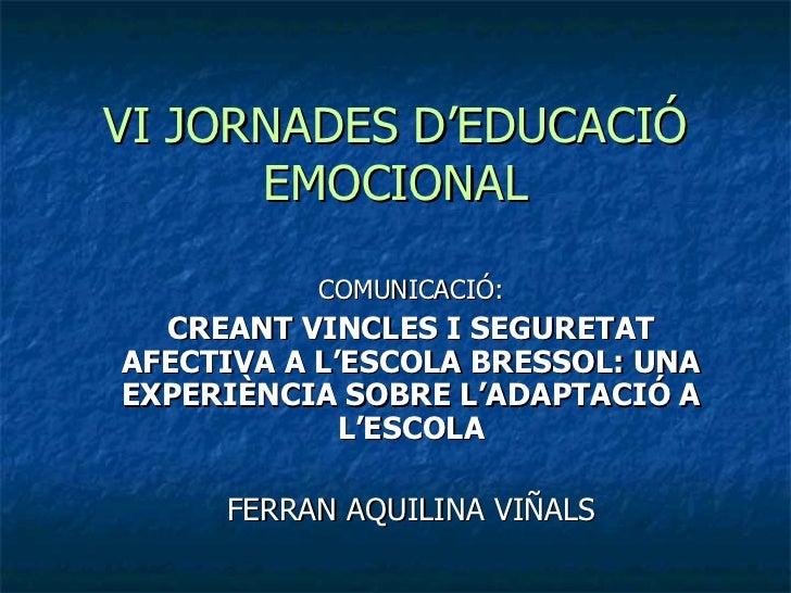 VI JORNADES D'EDUCACIÓ      EMOCIONAL          COMUNICACIÓ:  CREANT VINCLES I SEGURETATAFECTIVA A L'ESCOLA BRESSOL: UNAEXP...