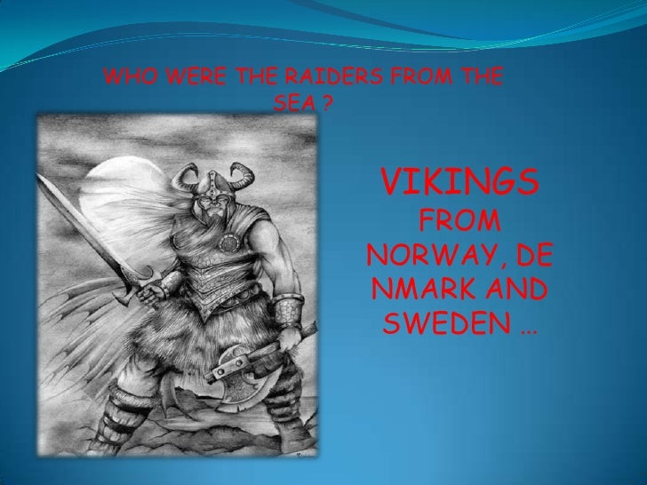 WHO WERE THE RAIDERS FROM THE SEA ? <br />VIKINGS <br />FROM NORWAY, DENMARK AND SWEDEN …<br />