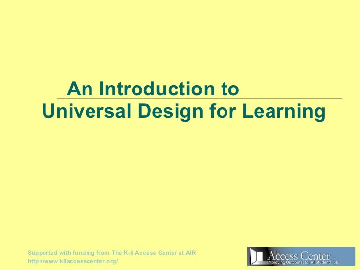 An Introduction to   Universal Design for Learning Supported with funding from The K-8 Access Center at AIR http://www.k8a...