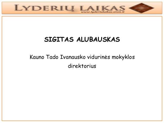 SIGITAS ALUBAUSKASKauno Tado Ivanausko vidurinės mokyklos              direktorius